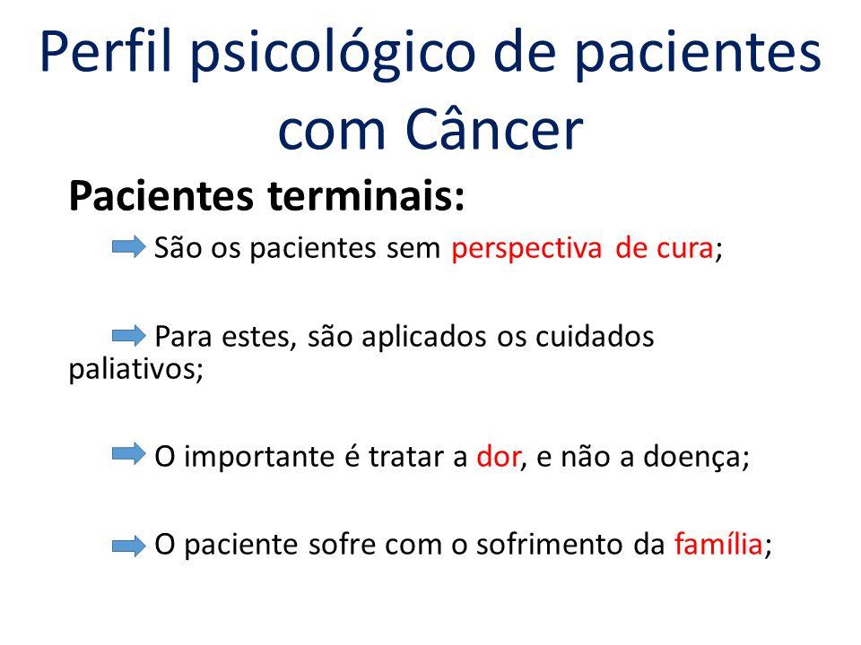 Pacientes terminais: São os pacientes sem perspectiva de cura; Para estes, são aplicados os cuidados paliativos; O importante é tratar a dor, e não a doença; O paciente sofre com o sofrimento da família; Perfil psicológico de pacientes com Câncer