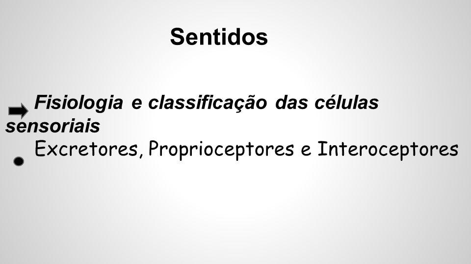 Sentidos Fisiologia e classificação das células sensoriais Excretores, Proprioceptores e Interoceptores