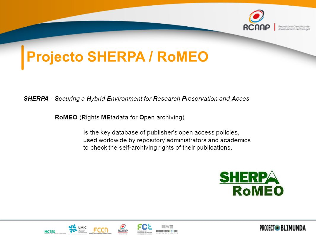 Projecto SHERPA / RoMEO SHERPA - Securing a Hybrid Environment for Research Preservation and Acces RoMEO (Rights MEtadata for Open archiving) Is the key database of publisher s open access policies, used worldwide by repository administrators and academics to check the self-archiving rights of their publications.