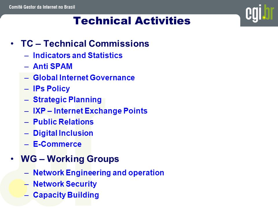 Technical Activities TC – Technical Commissions –Indicators and Statistics –Anti SPAM –Global Internet Governance –IPs Policy –Strategic Planning –IXP – Internet Exchange Points –Public Relations –Digital Inclusion –E-Commerce WG – Working Groups –Network Engineering and operation –Network Security –Capacity Building