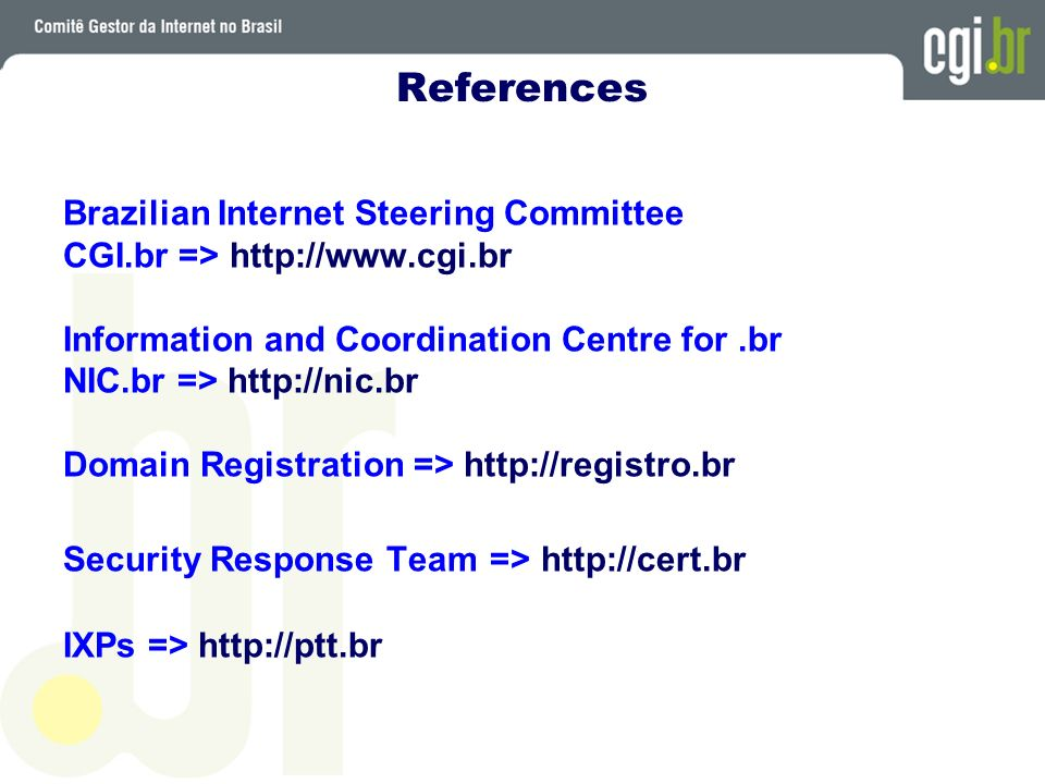 References Brazilian Internet Steering Committee CGI.br =>   Information and Coordination Centre for.br NIC.br =>   Domain Registration =>   Security Response Team =>   IXPs =>