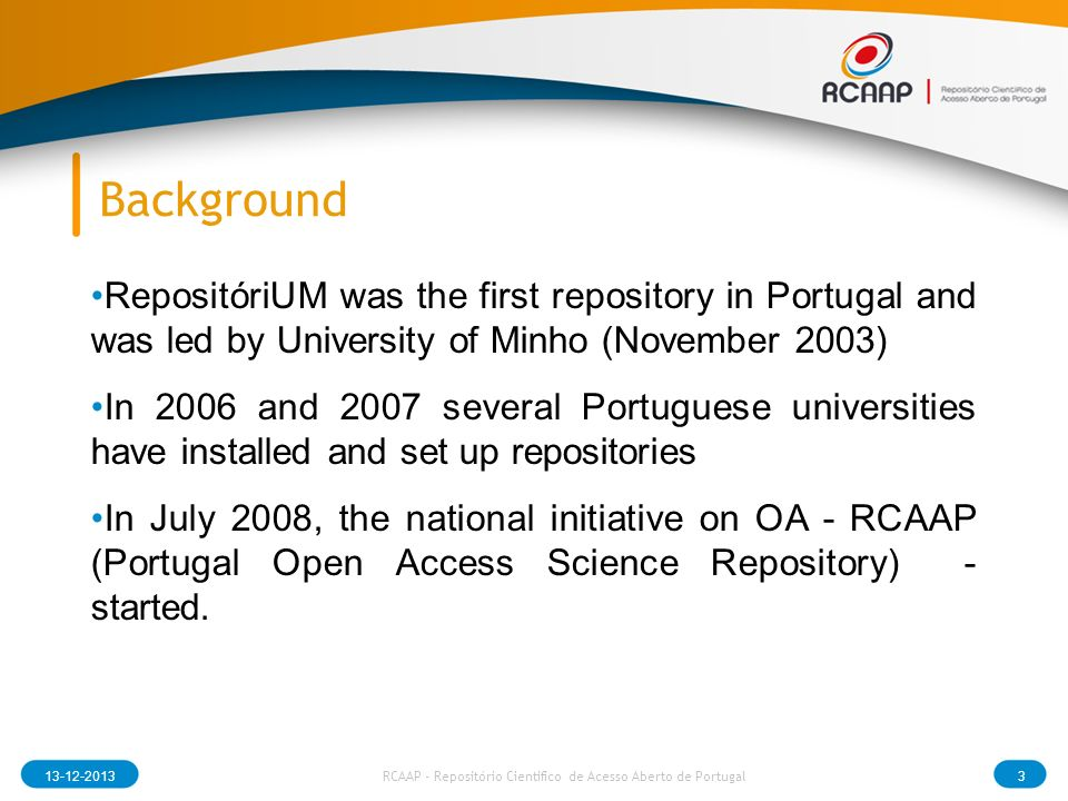 Background RCAAP - Repositório Cientifico de Acesso Aberto de Portugal RepositóriUM was the first repository in Portugal and was led by University of Minho (November 2003) In 2006 and 2007 several Portuguese universities have installed and set up repositories In July 2008, the national initiative on OA - RCAAP (Portugal Open Access Science Repository) - started.