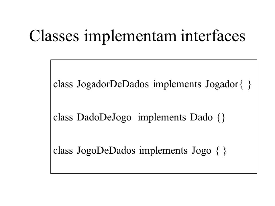 Classes implementam interfaces class JogadorDeDados implements Jogador{ } class DadoDeJogo implements Dado {} class JogoDeDados implements Jogo { }
