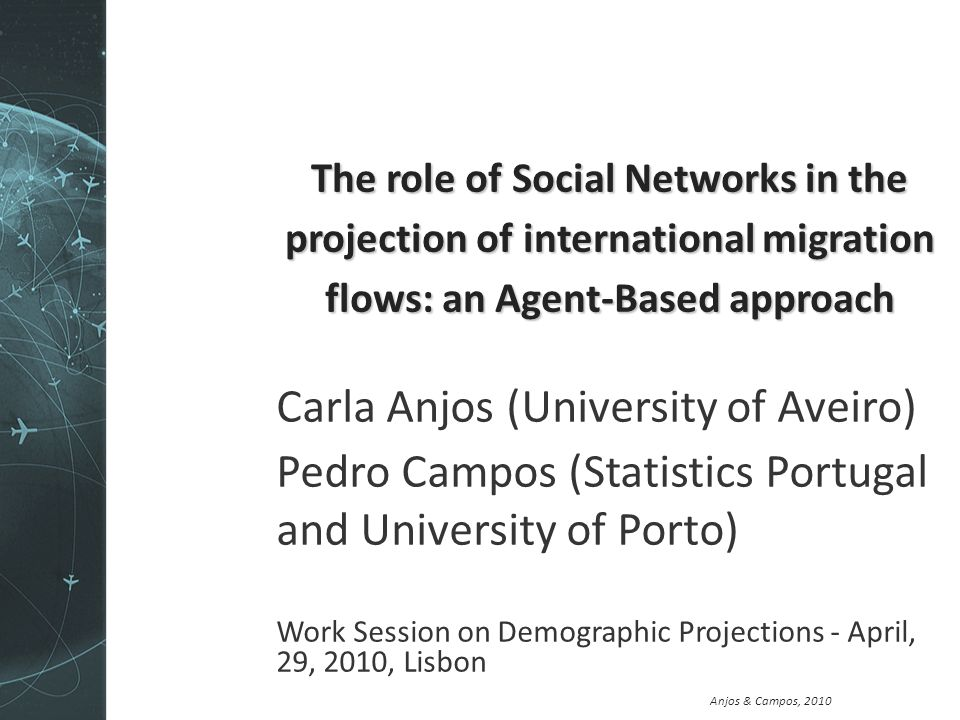 Anjos & Campos, 2010 The role of Social Networks in the projection of international migration flows: an Agent-Based approach Carla Anjos (University of Aveiro) Pedro Campos (Statistics Portugal and University of Porto) Work Session on Demographic Projections - April, 29, 2010, Lisbon