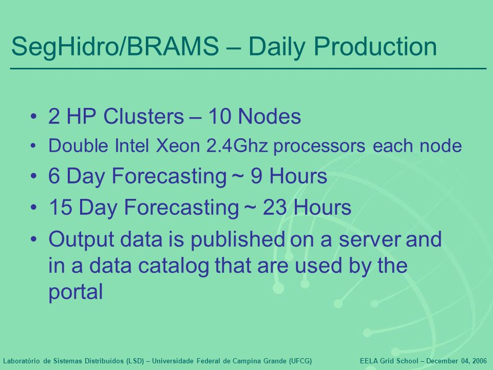 Laboratório de Sistemas Distribuídos (LSD) – Universidade Federal de Campina Grande (UFCG)EELA Grid School – December 04, 2006 SegHidro/BRAMS – Daily Production 2 HP Clusters – 10 Nodes Double Intel Xeon 2.4Ghz processors each node 6 Day Forecasting ~ 9 Hours 15 Day Forecasting ~ 23 Hours Output data is published on a server and in a data catalog that are used by the portal