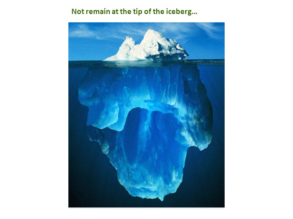 Not remain at the tip of the iceberg…