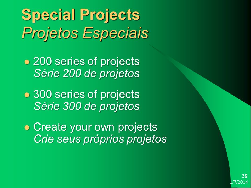 1/7/ Special Projects Projetos Especiais 200 series of projects Série 200 de projetos 200 series of projects Série 200 de projetos 300 series of projects Série 300 de projetos 300 series of projects Série 300 de projetos Create your own projects Crie seus próprios projetos Create your own projects Crie seus próprios projetos