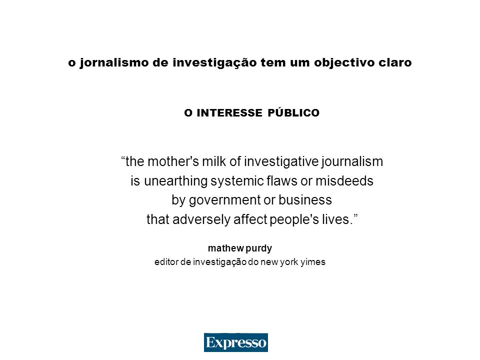 o jornalismo de investigação tem um objectivo claro O INTERESSE PÚBLICO the mother s milk of investigative journalism is unearthing systemic flaws or misdeeds by government or business that adversely affect people s lives.