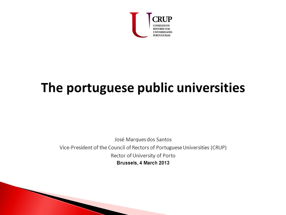 The portuguese public universities José Marques dos Santos Vice-President of the Council of Rectors of Portuguese Universities (CRUP) Rector of University of Porto Brussels, 4 March 2013