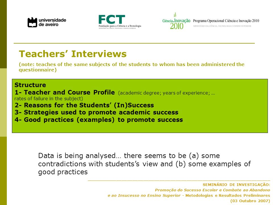____________________________________________________________________ SEMINÁRIO DE INVESTIGAÇÃO: Promoção do Sucesso Escolar e Combate ao Abandono e ao Insucesso no Ensino Superior - Metodologias e Resultados Preliminares (03 Outubro 2007) Teachers Interviews (note: teaches of the same subjects of the students to whom has been administered the questionnaire) Structure 1- Teacher and Course Profile (academic degree; years of experience; … rates of failure in the subject) 2- Reasons for the Students (In)Success 3- Strategies used to promote academic success 4- Good practices (examples) to promote success Data is being analysed… there seems to be (a) some contradictions with studentss view and (b) some examples of good practices