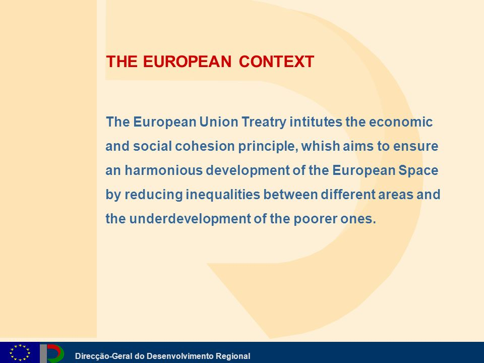 Direcção-Geral do Desenvolvimento Regional The European Union Treatry intitutes the economic and social cohesion principle, whish aims to ensure an harmonious development of the European Space by reducing inequalities between different areas and the underdevelopment of the poorer ones.