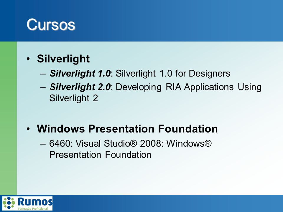 Cursos Silverlight –Silverlight 1.0: Silverlight 1.0 for Designers –Silverlight 2.0: Developing RIA Applications Using Silverlight 2 Windows Presentation Foundation –6460: Visual Studio® 2008: Windows® Presentation Foundation