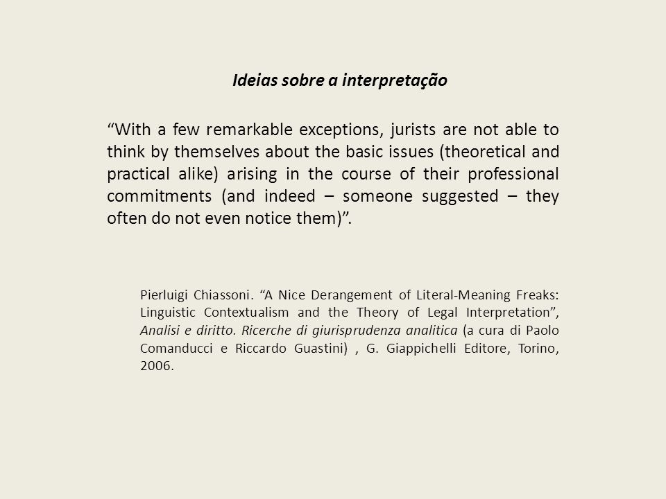 Ideias sobre a interpretação With a few remarkable exceptions, jurists are not able to think by themselves about the basic issues (theoretical and practical alike) arising in the course of their professional commitments (and indeed – someone suggested – they often do not even notice them).