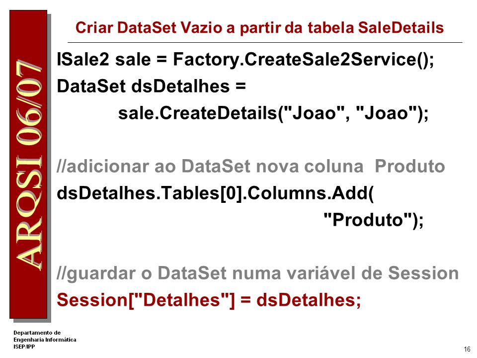 15 Carregar as DropDownLists ICustomer clientes = Factory.CreateCustomerService(); DataSet dsClientes = clientes.getAll( Joao , Joao ); if (dsClientes != null) { DropDownList1.DataTextField = Name ; DropDownList1.DataValueField = CustomerID ; DropDownList1.DataSource = dsClientes; DropDownList1.DataBind(); } IProduct produtos = Factory.CreateProductService(); DataSet dsProdutos = produtos.GetAll( Joao , Joao ); if (dsProdutos != null) { DropDownList2.DataTextField = Description ; DropDownList2.DataValueField = ProductID ; DropDownList2.DataSource = dsProdutos; DropDownList2.DataBind(); }