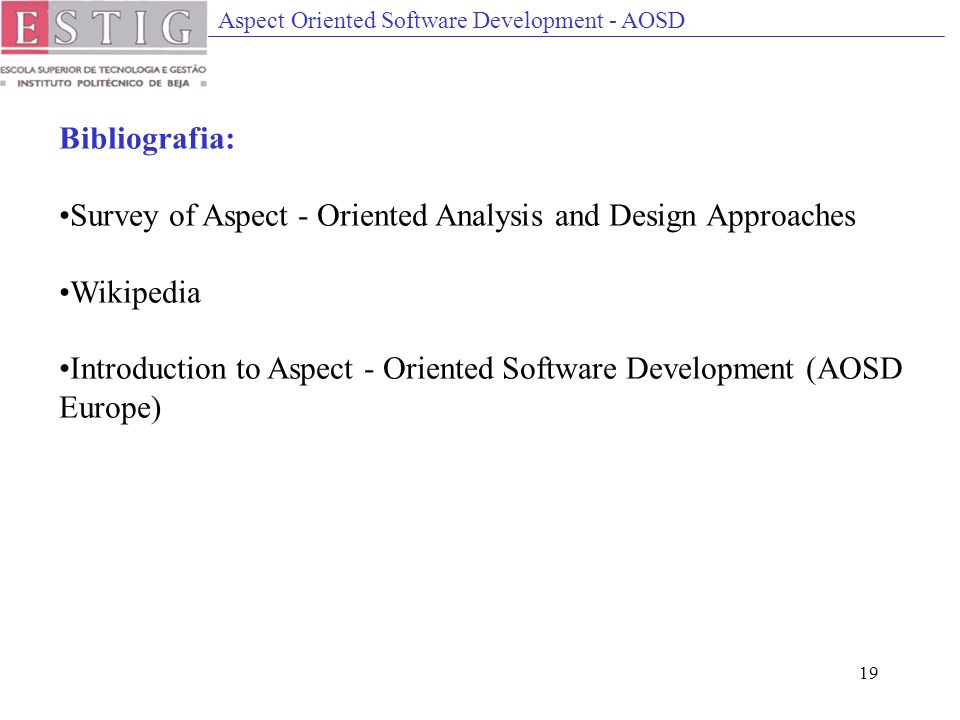 Aspect Oriented Software Development - AOSD 19 Bibliografia: Survey of Aspect - Oriented Analysis and Design Approaches Wikipedia Introduction to Aspect - Oriented Software Development (AOSD Europe)