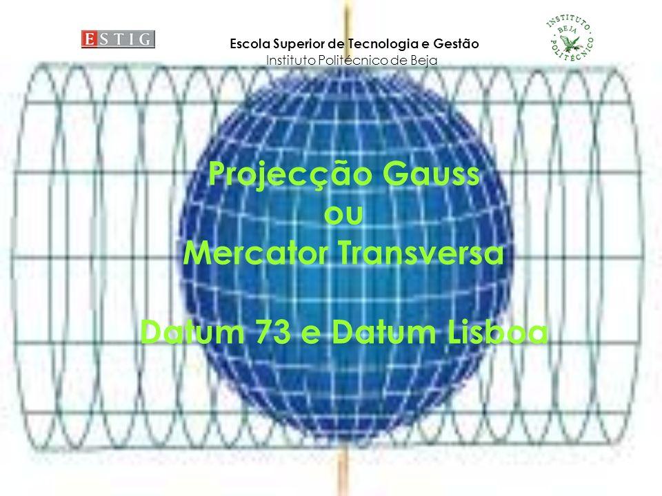 6ace5ff7a56 1 Projecção Gauss ou Mercator Transversa Datum 73 e Datum Lisboa Escola  Superior de Tecnologia e Gestão Instituto Politécnico de Beja