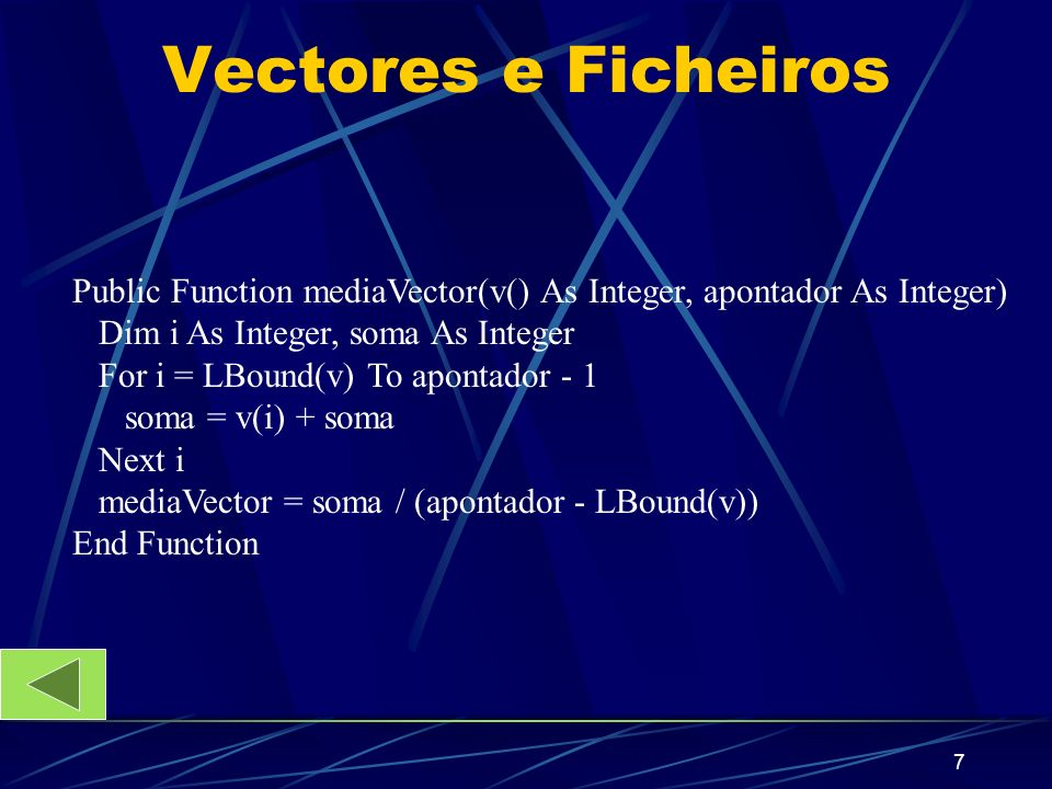 7 Vectores e Ficheiros Public Function mediaVector(v() As Integer, apontador As Integer) Dim i As Integer, soma As Integer For i = LBound(v) To apontador - 1 soma = v(i) + soma Next i mediaVector = soma / (apontador - LBound(v)) End Function