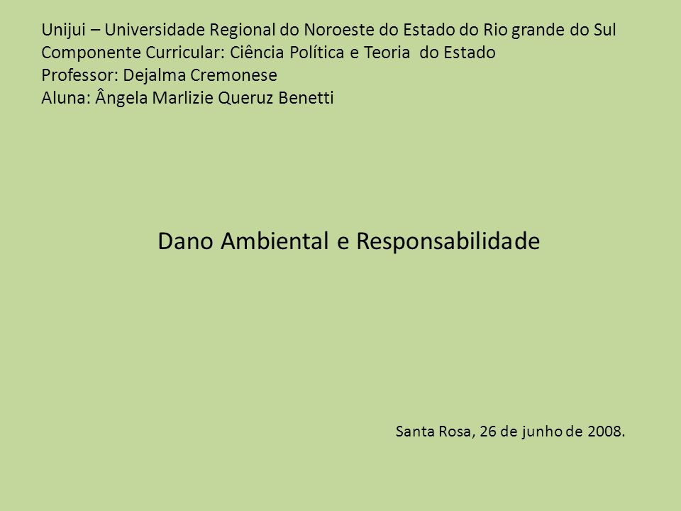 Unijui – Universidade Regional do Noroeste do Estado do Rio grande do Sul Componente Curricular: Ciência Política e Teoria do Estado Professor: Dejalma Cremonese Aluna: Ângela Marlizie Queruz Benetti Dano Ambiental e Responsabilidade Santa Rosa, 26 de junho de 2008.