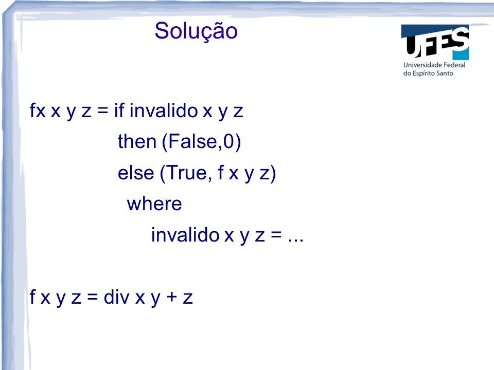fx x y z = if invalido x y z then (False,0) else (True, f x y z) where invalido x y z =...