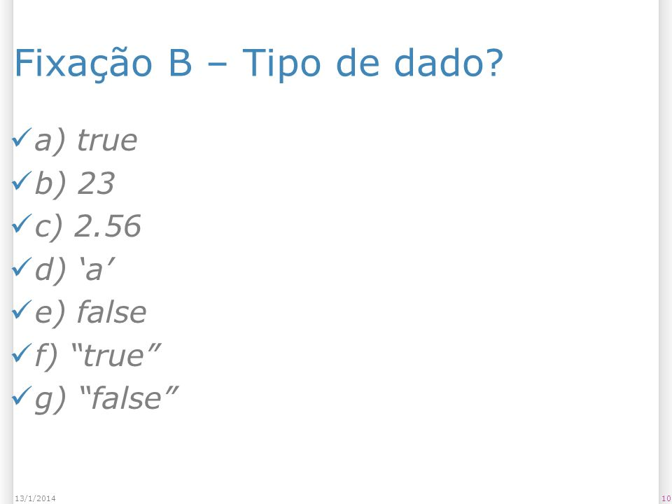 1013/1/2014 Fixação B – Tipo de dado a) true b) 23 c) 2.56 d) a e) false f) true g) false