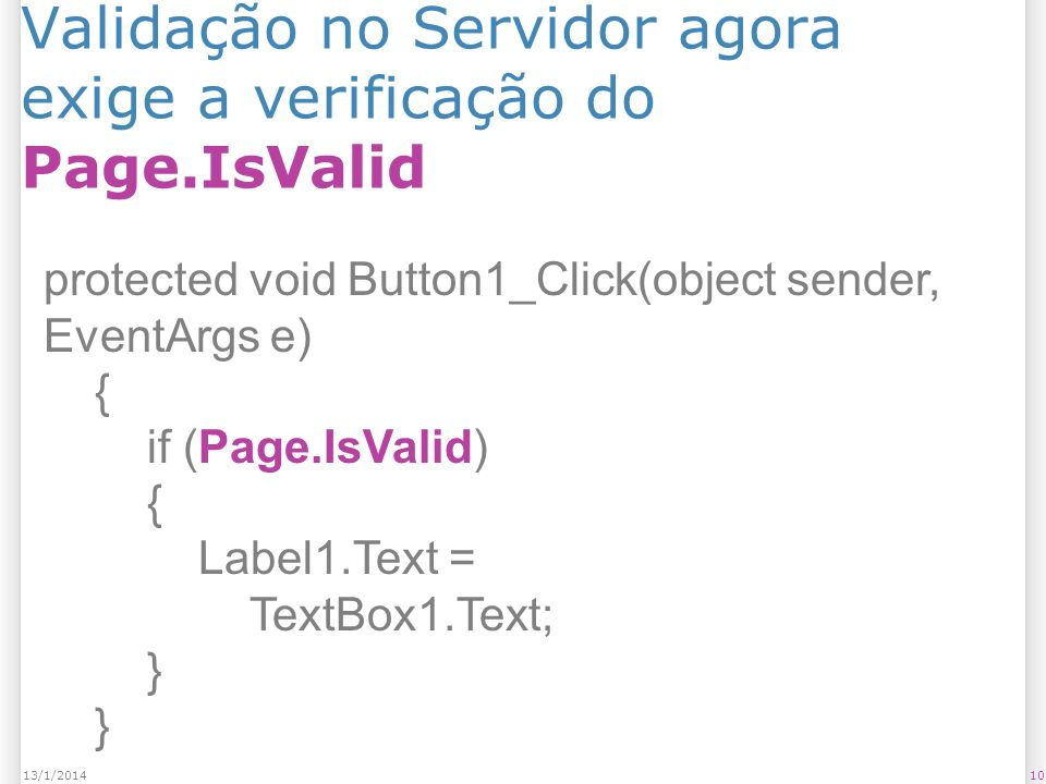 Validação no Servidor agora exige a verificação do Page.IsValid 1013/1/2014 protected void Button1_Click(object sender, EventArgs e) { if (Page.IsValid) { Label1.Text = TextBox1.Text; }