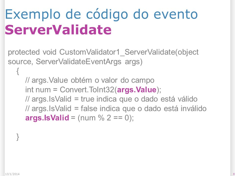 Exemplo de código do evento ServerValidate 813/1/2014 protected void CustomValidator1_ServerValidate(object source, ServerValidateEventArgs args) { // args.Value obtém o valor do campo int num = Convert.ToInt32(args.Value); // args.IsValid = true indica que o dado está válido // args.IsValid = false indica que o dado está inválido args.IsValid = (num % 2 == 0); }
