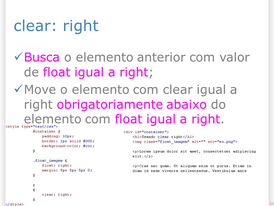 clear: right Busca o elemento anterior com valor de float igual a right; Move o elemento com clear igual a right obrigatoriamente abaixo do elemento com float igual a right.