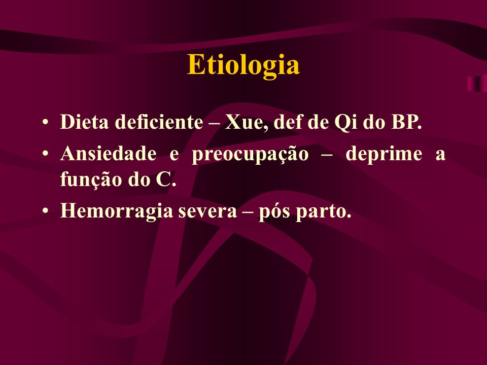 Etiologia Dieta deficiente – Xue, def de Qi do BP.