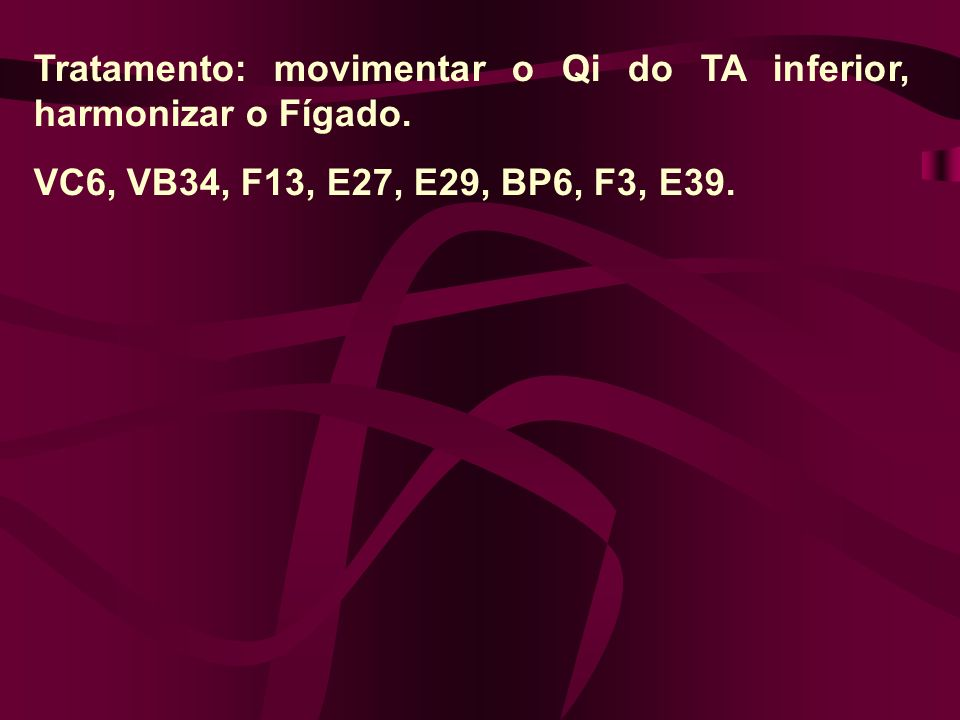 Tratamento: movimentar o Qi do TA inferior, harmonizar o Fígado.