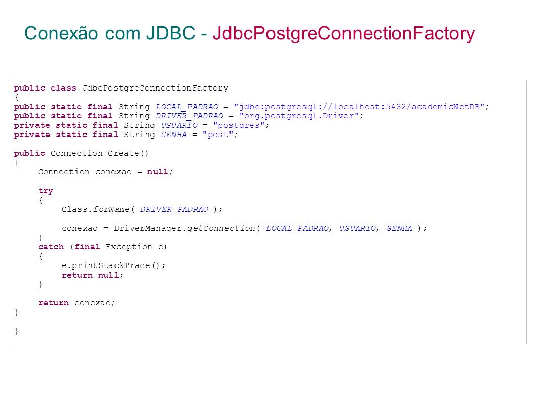 Conexão com JDBC - JdbcPostgreConnectionFactory public class JdbcPostgreConnectionFactory { public static final String LOCAL_PADRAO = jdbc:postgresql://localhost:5432/academicNetDB ; public static final String DRIVER_PADRAO = org.postgresql.Driver ; private static final String USUARIO = postgres ; private static final String SENHA = post ; public Connection Create() { Connection conexao = null; try { Class.forName( DRIVER_PADRAO ); conexao = DriverManager.getConnection( LOCAL_PADRAO, USUARIO, SENHA ); } catch (final Exception e) { e.printStackTrace(); return null; } return conexao; }