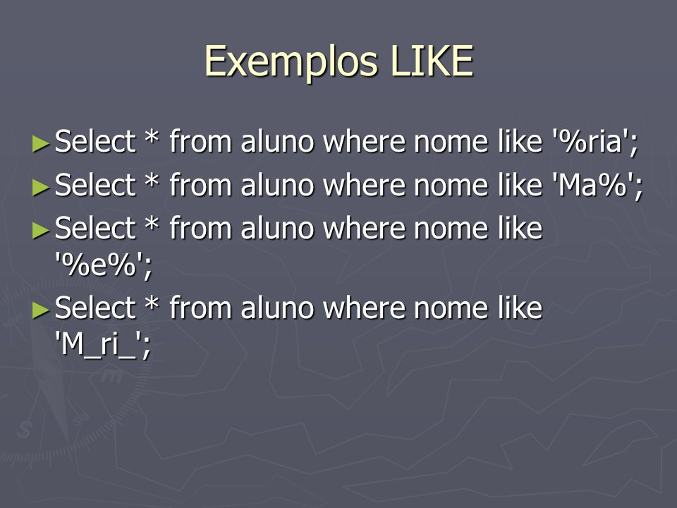 Exemplos LIKE Select * from aluno where nome like %ria ; Select * from aluno where nome like %ria ; Select * from aluno where nome like Ma% ; Select * from aluno where nome like Ma% ; Select * from aluno where nome like %e% ; Select * from aluno where nome like %e% ; Select * from aluno where nome like M_ri_ ; Select * from aluno where nome like M_ri_ ;