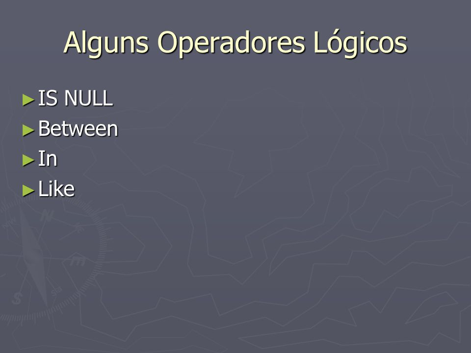 Alguns Operadores Lógicos IS NULL IS NULL Between Between In In Like Like