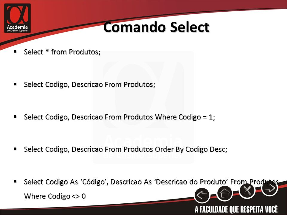 Comando Select Select * from Produtos; Select * from Produtos; Select Codigo, Descricao From Produtos; Select Codigo, Descricao From Produtos; Select Codigo, Descricao From Produtos Where Codigo = 1; Select Codigo, Descricao From Produtos Where Codigo = 1; Select Codigo, Descricao From Produtos Order By Codigo Desc; Select Codigo, Descricao From Produtos Order By Codigo Desc; Select Codigo As Código, Descricao As Descricao do Produto From Produtos Where Codigo <> 0 Select Codigo As Código, Descricao As Descricao do Produto From Produtos Where Codigo <> 0