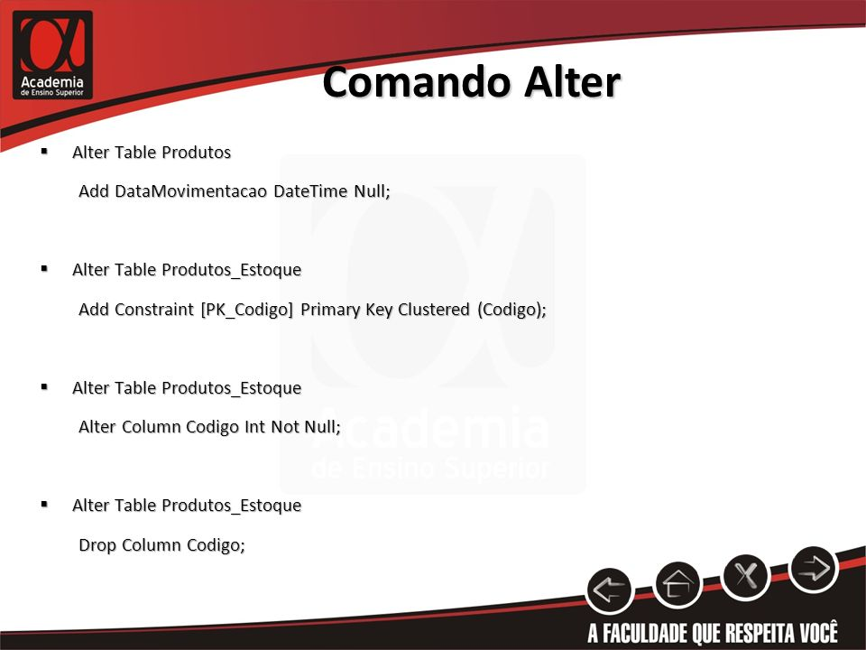 Comando Alter Alter Table Produtos Alter Table Produtos Add DataMovimentacao DateTime Null; Add DataMovimentacao DateTime Null; Alter Table Produtos_Estoque Alter Table Produtos_Estoque Add Constraint [PK_Codigo] Primary Key Clustered (Codigo); Add Constraint [PK_Codigo] Primary Key Clustered (Codigo); Alter Table Produtos_Estoque Alter Table Produtos_Estoque Alter Column Codigo Int Not Null; Alter Column Codigo Int Not Null; Alter Table Produtos_Estoque Alter Table Produtos_Estoque Drop Column Codigo; Drop Column Codigo;