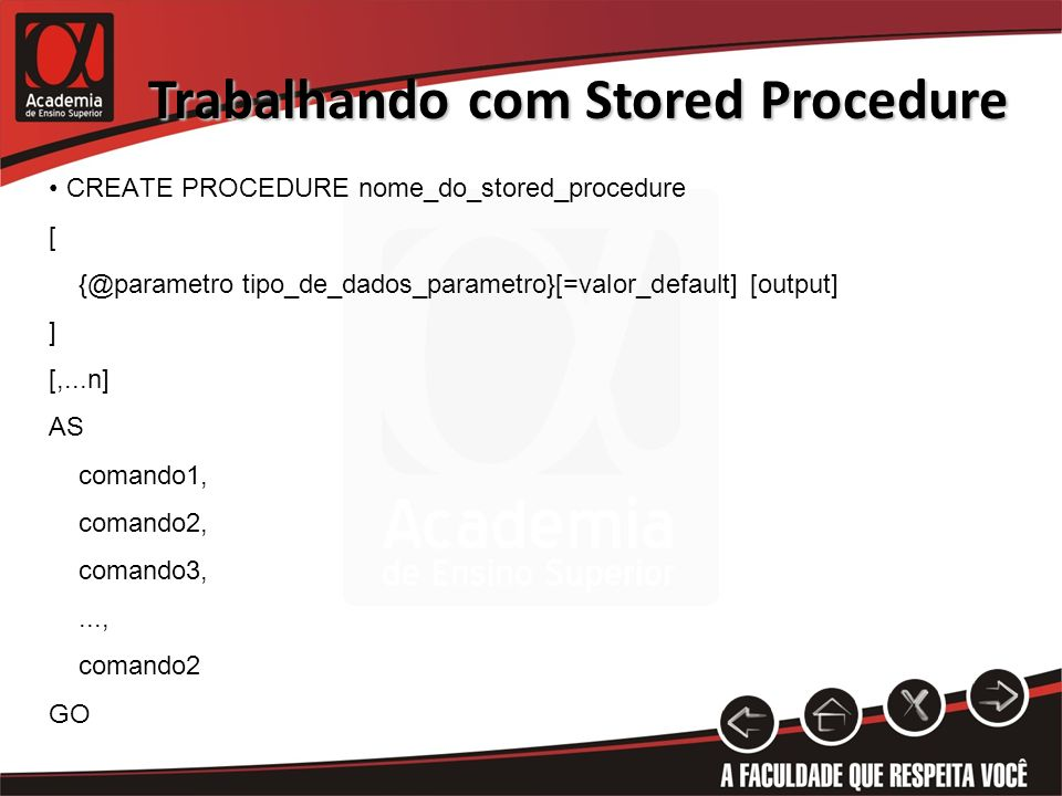 Trabalhando com Stored Procedure CREATE PROCEDURE nome_do_stored_procedure [ tipo_de_dados_parametro}[=valor_default] [output] ] [,...n] AS comando1, comando2, comando3,..., comando2 GO
