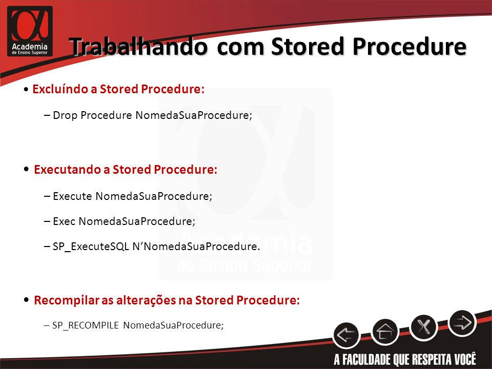 Trabalhando com Stored Procedure Excluíndo a Stored Procedure: – Drop Procedure NomedaSuaProcedure; Executando a Stored Procedure: – Execute NomedaSuaProcedure; – Exec NomedaSuaProcedure; – SP_ExecuteSQL NNomedaSuaProcedure.