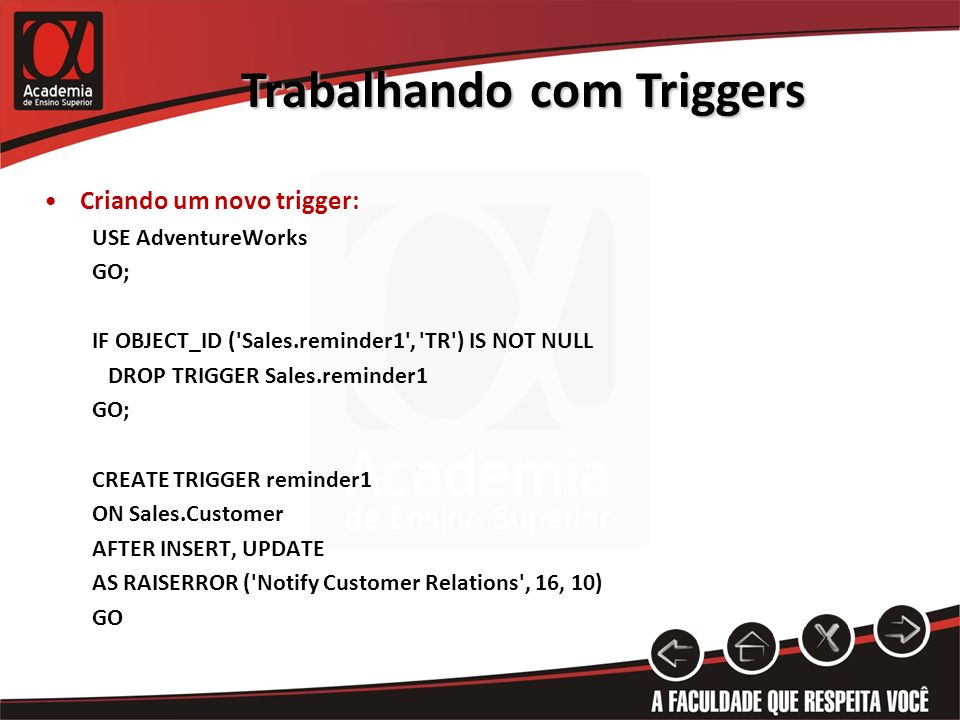 Trabalhando com Triggers Criando um novo trigger: USE AdventureWorks GO; IF OBJECT_ID ( Sales.reminder1 , TR ) IS NOT NULL DROP TRIGGER Sales.reminder1 GO; CREATE TRIGGER reminder1 ON Sales.Customer AFTER INSERT, UPDATE AS RAISERROR ( Notify Customer Relations , 16, 10) GO