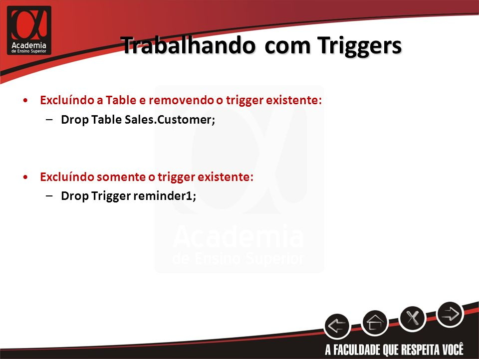 Trabalhando com Triggers Excluíndo a Table e removendo o trigger existente: –Drop Table Sales.Customer; Excluíndo somente o trigger existente: –Drop Trigger reminder1;
