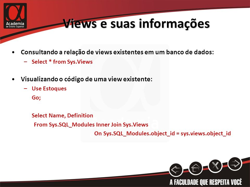 Views e suas informações Consultando a relação de views existentes em um banco de dados: –Select * from Sys.Views Visualizando o código de uma view existente: –Use Estoques Go; Select Name, Definition From Sys.SQL_Modules Inner Join Sys.Views On Sys.SQL_Modules.object_id = sys.views.object_id