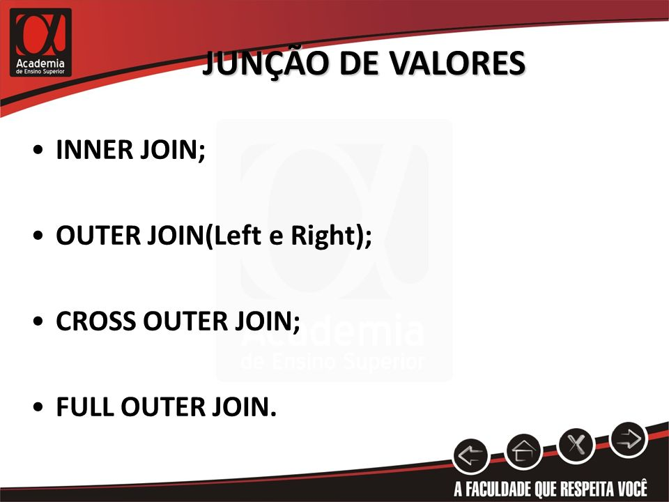 JUNÇÃO DE VALORES INNER JOIN; OUTER JOIN(Left e Right); CROSS OUTER JOIN; FULL OUTER JOIN.
