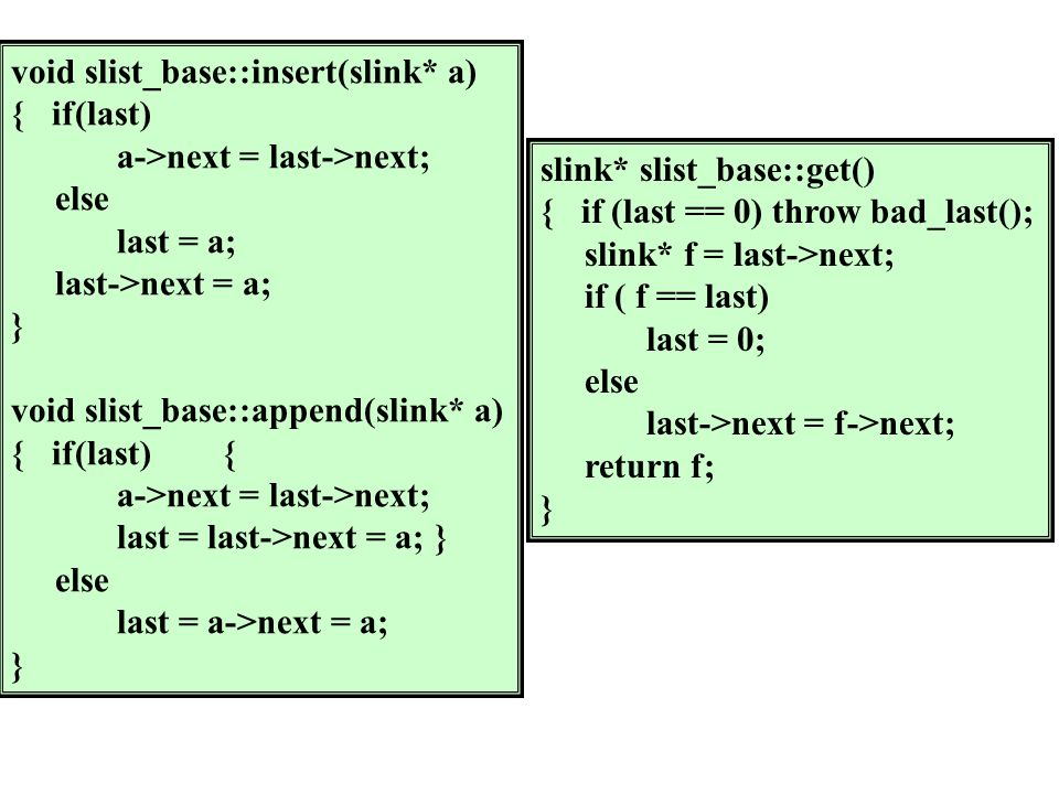 void slist_base::insert(slink* a) { if(last) a->next = last->next; else last = a; last->next = a; } void slist_base::append(slink* a) { if(last){ a->next = last->next; last = last->next = a;} else last = a->next = a; } slink* slist_base::get() { if (last == 0) throw bad_last(); slink* f = last->next; if ( f == last) last = 0; else last->next = f->next; return f; }