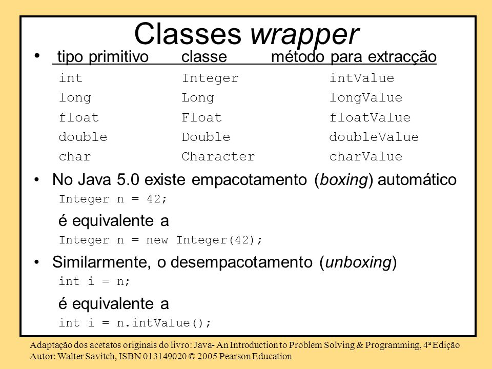 Adaptação dos acetatos originais do livro: Java- An Introduction to Problem Solving & Programming, 4ª Edição Autor: Walter Savitch, ISBN © 2005 Pearson Education Classes wrapper tipo primitivoclasse método para extracção intIntegerintValue longLonglongValue floatFloatfloatValue doubleDoubledoubleValue charCharactercharValue No Java 5.0 existe empacotamento (boxing) automático Integer n = 42; é equivalente a Integer n = new Integer(42); Similarmente, o desempacotamento (unboxing) int i = n; é equivalente a int i = n.intValue();