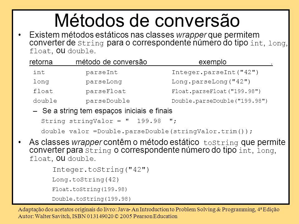 Adaptação dos acetatos originais do livro: Java- An Introduction to Problem Solving & Programming, 4ª Edição Autor: Walter Savitch, ISBN © 2005 Pearson Education Métodos de conversão Existem métodos estáticos nas classes wrapper que permitem converter de String para o correspondente número do tipo int, long, float, ou double.