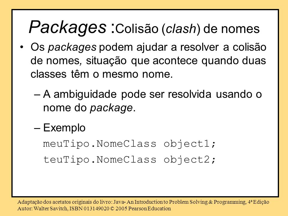 Adaptação dos acetatos originais do livro: Java- An Introduction to Problem Solving & Programming, 4ª Edição Autor: Walter Savitch, ISBN © 2005 Pearson Education Packages : Colisão (clash) de nomes Os packages podem ajudar a resolver a colisão de nomes, situação que acontece quando duas classes têm o mesmo nome.