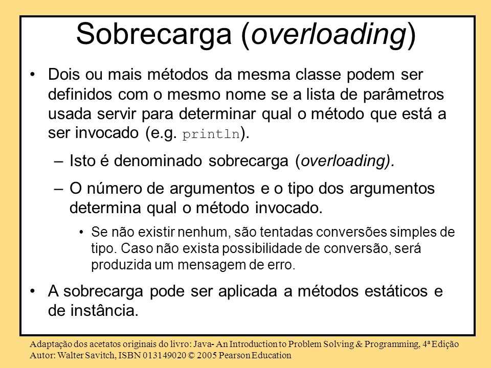 Adaptação dos acetatos originais do livro: Java- An Introduction to Problem Solving & Programming, 4ª Edição Autor: Walter Savitch, ISBN © 2005 Pearson Education Sobrecarga (overloading) Dois ou mais métodos da mesma classe podem ser definidos com o mesmo nome se a lista de parâmetros usada servir para determinar qual o método que está a ser invocado (e.g.