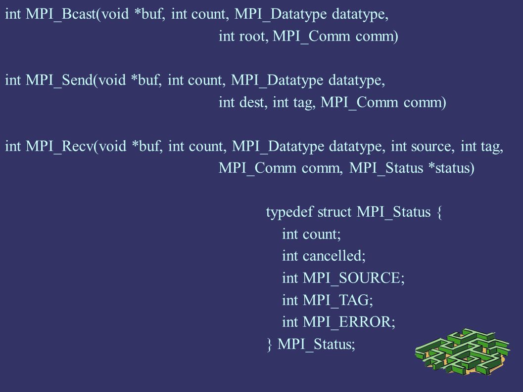 int MPI_Bcast(void *buf, int count, MPI_Datatype datatype, int root, MPI_Comm comm) int MPI_Send(void *buf, int count, MPI_Datatype datatype, int dest, int tag, MPI_Comm comm) int MPI_Recv(void *buf, int count, MPI_Datatype datatype, int source, int tag, MPI_Comm comm, MPI_Status *status) typedef struct MPI_Status { int count; int cancelled; int MPI_SOURCE; int MPI_TAG; int MPI_ERROR; } MPI_Status;