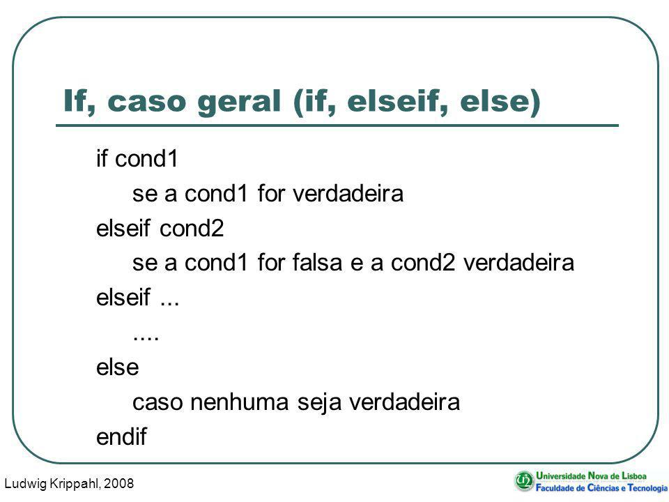 Ludwig Krippahl, If, caso geral (if, elseif, else) if cond1 se a cond1 for verdadeira elseif cond2 se a cond1 for falsa e a cond2 verdadeira elseif