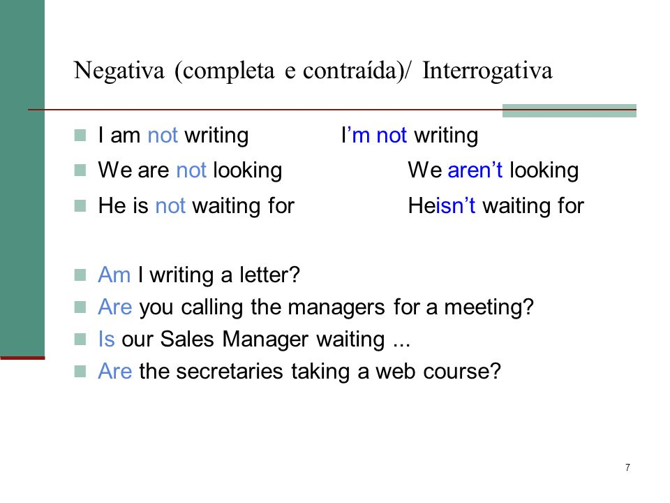 7 Negativa (completa e contraída)/ Interrogativa I am not writingIm not writing We are not lookingWe arent looking He is not waiting for Heisnt waiting for Am I writing a letter.