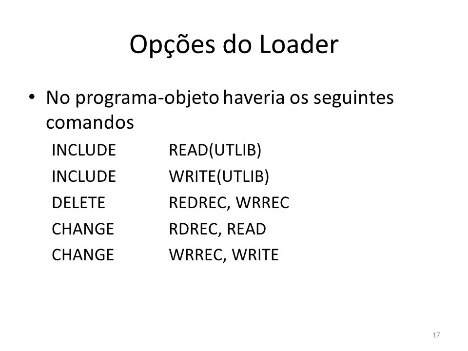 Opções do Loader No programa-objeto haveria os seguintes comandos INCLUDEREAD(UTLIB) INCLUDEWRITE(UTLIB) DELETEREDREC, WRREC CHANGERDREC, READ CHANGEWRREC, WRITE 17