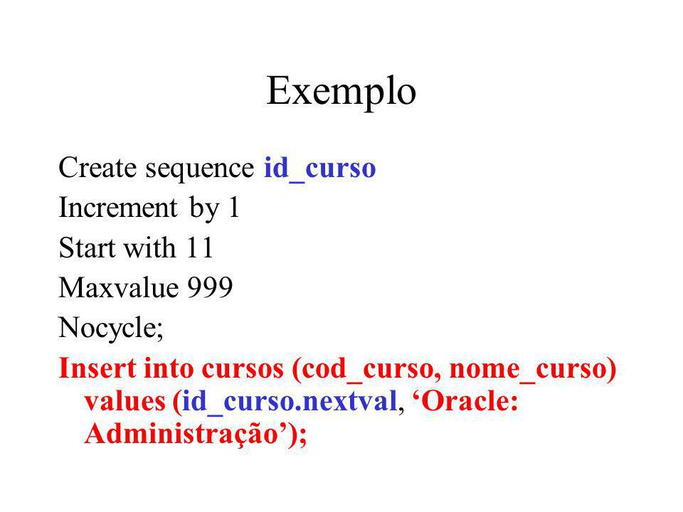 Exemplo Create sequence id_curso Increment by 1 Start with 11 Maxvalue 999 Nocycle; Insert into cursos (cod_curso, nome_curso) values (id_curso.nextval, Oracle: Administração);